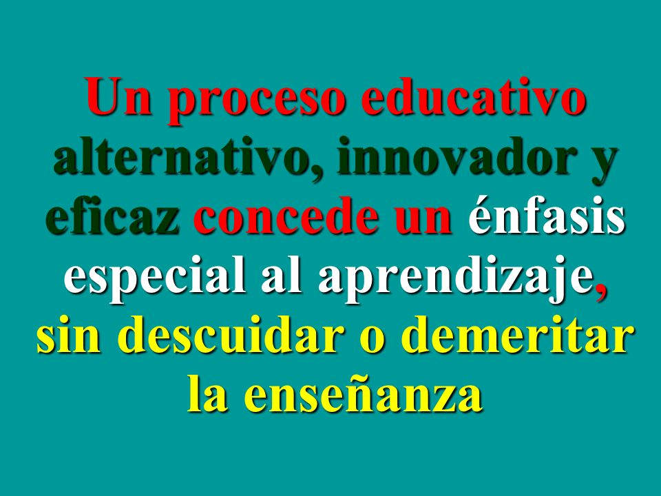 Un proceso educativo alternativo, innovador y eficaz concede un énfasis especial al aprendizaje, sin descuidar o demeritar la enseñanza