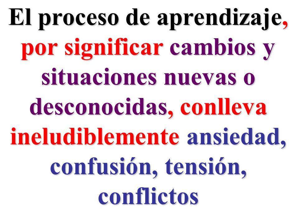 El proceso de aprendizaje, por significar cambios y situaciones nuevas o desconocidas, conlleva ineludiblemente ansiedad, confusión, tensión, conflict