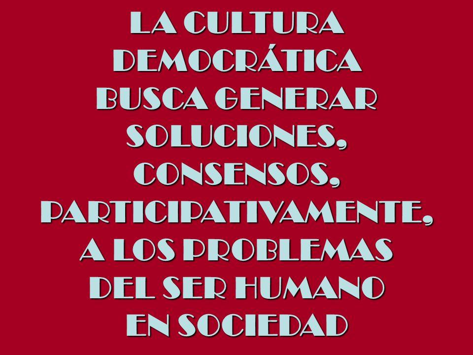LA CULTURA DEMOCRÁTICA BUSCA GENERAR SOLUCIONES,CONSENSOS,PARTICIPATIVAMENTE, A LOS PROBLEMAS DEL SER HUMANO EN SOCIEDAD