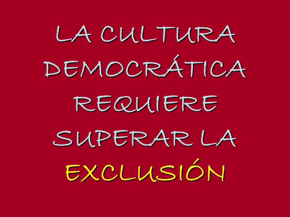 LA CULTURA DEMOCRÁTICAREQUIERE SUPERAR LA EXCLUSIÓN