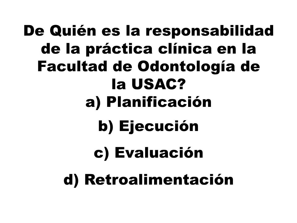 De Quién es la responsabilidad de la práctica clínica en la Facultad de Odontología de la USAC? a) Planificación b) Ejecución c) Evaluación d) Retroal