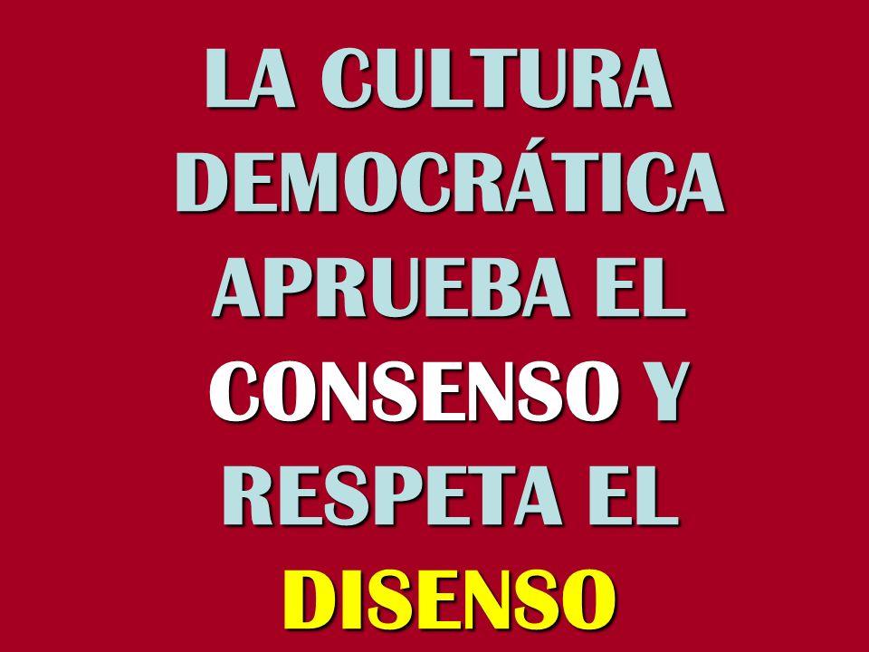 LA CULTURA DEMOCRÁTICA APRUEBA EL CONSENSO Y RESPETA EL DISENSO