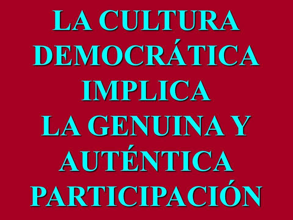 LA CULTURA DEMOCRÁTICAIMPLICA LA GENUINA Y AUTÉNTICAPARTICIPACIÓN