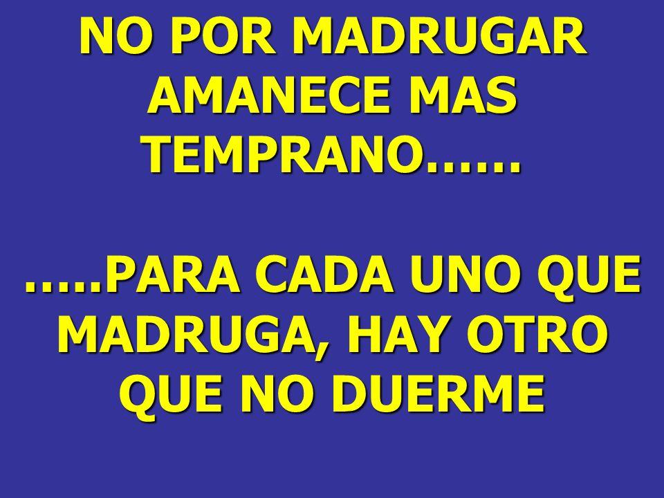 NO POR MADRUGAR AMANECE MAS TEMPRANO…… …..PARA CADA UNO QUE MADRUGA, HAY OTRO QUE NO DUERME