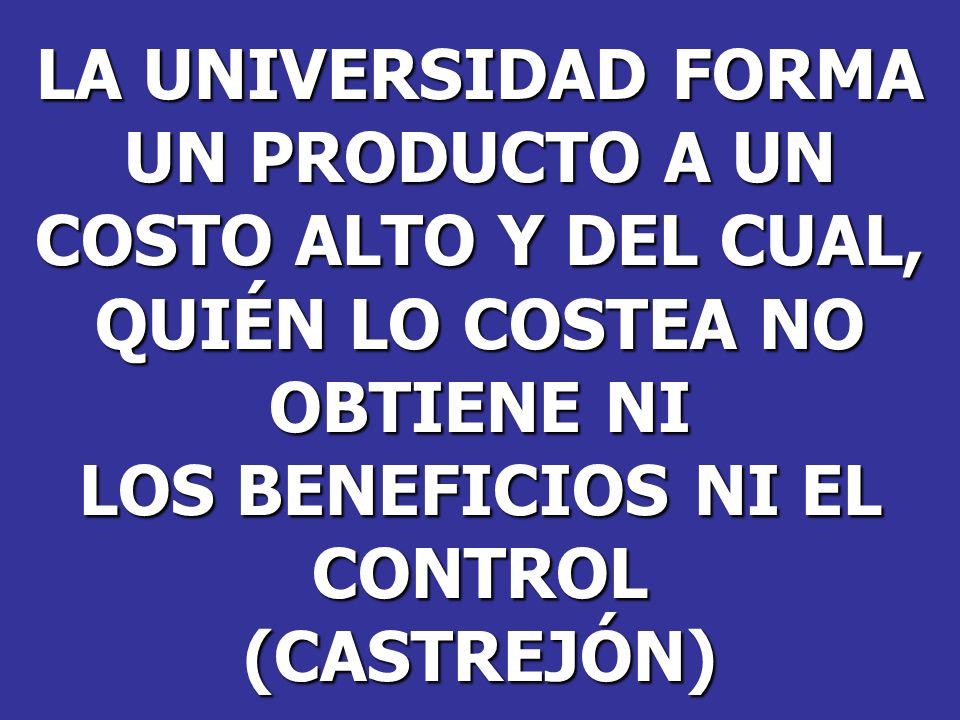 LA UNIVERSIDAD FORMA UN PRODUCTO A UN COSTO ALTO Y DEL CUAL, QUIÉN LO COSTEA NO OBTIENE NI LOS BENEFICIOS NI EL CONTROL(CASTREJÓN)
