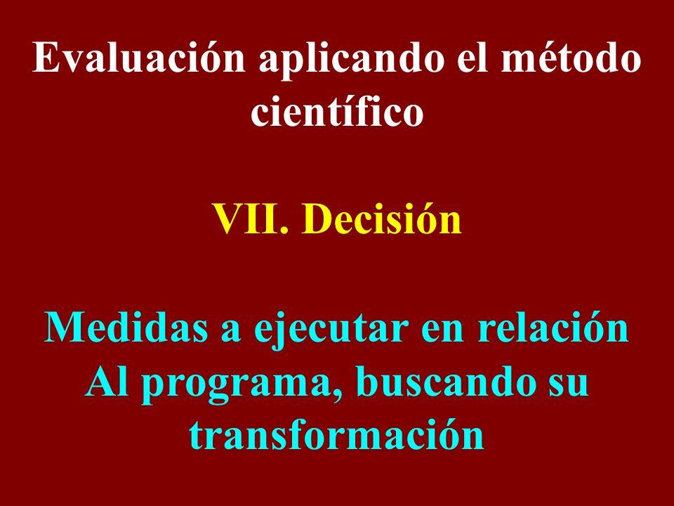 Evaluación aplicando el método científico VII. Decisión Medidas a ejecutar en relación Al programa, buscando su transformación