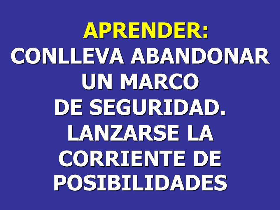APRENDER: CONLLEVA ABANDONAR UN MARCO DE SEGURIDAD. LANZARSE LA CORRIENTE DE POSIBILIDADES