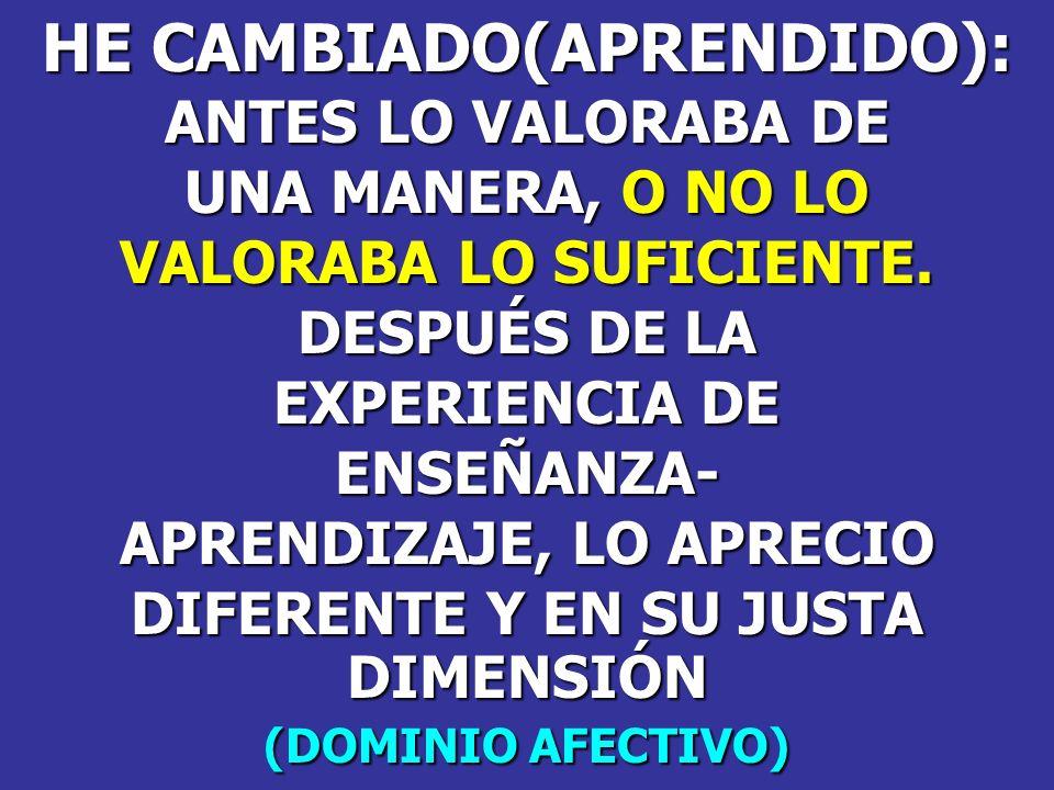 HE CAMBIADO(APRENDIDO): ANTES LO VALORABA DE UNA MANERA, O NO LO VALORABA LO SUFICIENTE. DESPUÉS DE LA EXPERIENCIA DE ENSEÑANZA- APRENDIZAJE, LO APREC