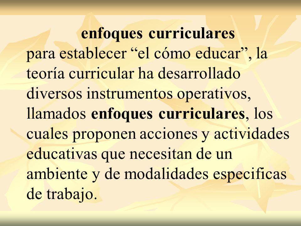 enfoques curriculares para establecer el cómo educar, la teoría curricular ha desarrollado diversos instrumentos operativos, llamados enfoques curricu