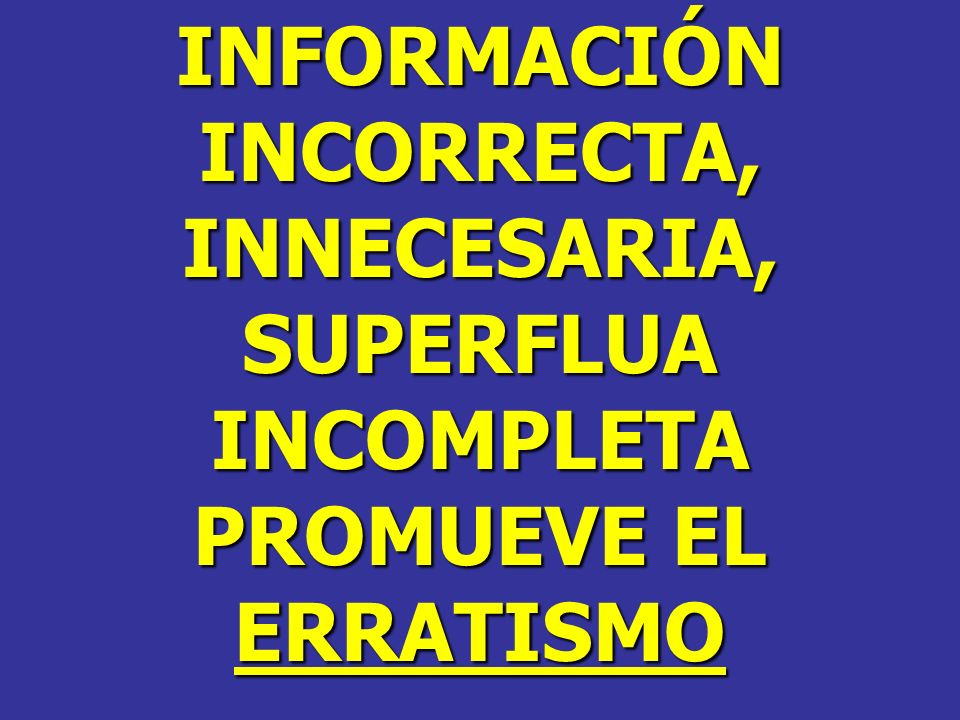 INFORMACIÓN INCORRECTA, INNECESARIA, SUPERFLUA INCOMPLETA PROMUEVE EL ERRATISMO