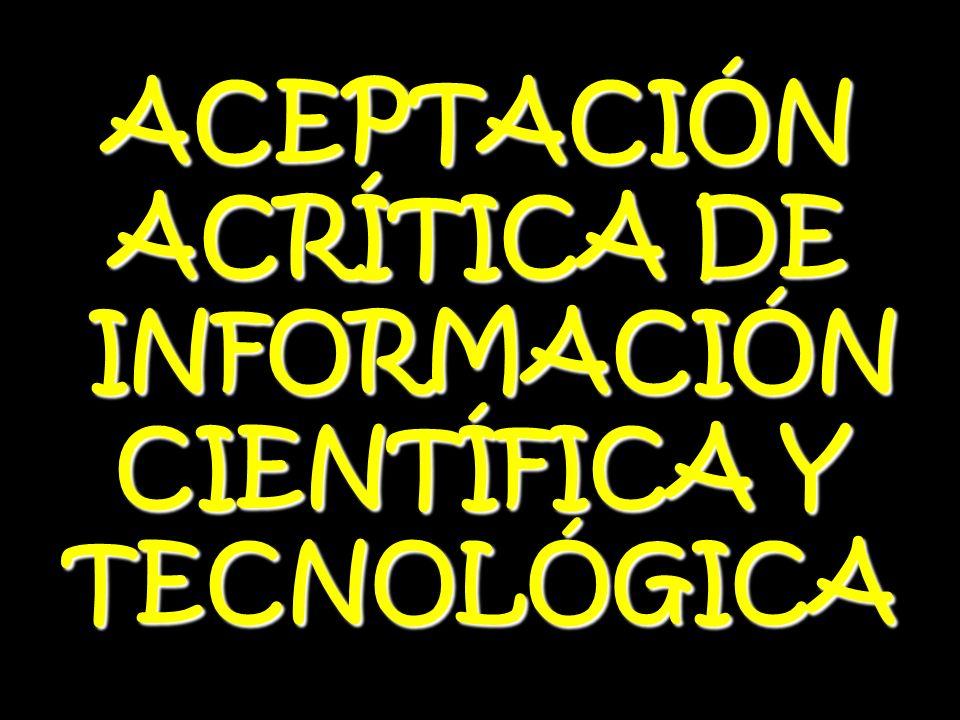 ACEPTACIÓN ACRÍTICA DE INFORMACIÓN INFORMACIÓN CIENTÍFICA Y TECNOLÓGICA