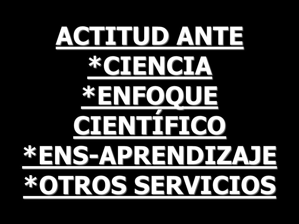 ACTITUD ANTE *CIENCIA *ENFOQUE CIENTÍFICO *ENS-APRENDIZAJE *OTROS SERVICIOS