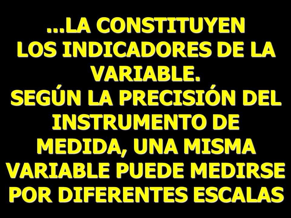 ...LA CONSTITUYEN LOS INDICADORES DE LA VARIABLE. SEGÚN LA PRECISIÓN DEL INSTRUMENTO DE MEDIDA, UNA MISMA VARIABLE PUEDE MEDIRSE POR DIFERENTES ESCALA