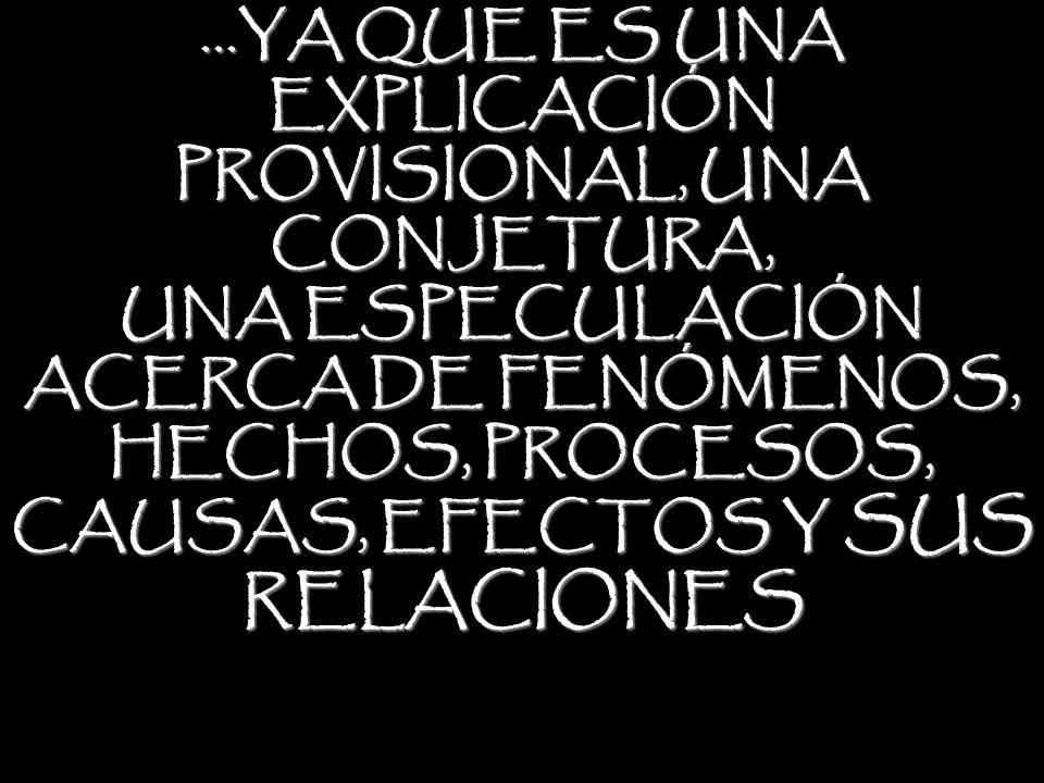 ...YA QUE ES UNA EXPLICACIÓN PROVISIONAL, UNA CONJETURA, UNA ESPECULACIÓN ACERCA DE FENÓMENOS, HECHOS, PROCESOS, CAUSAS, EFECTOS Y SUS RELACIONES