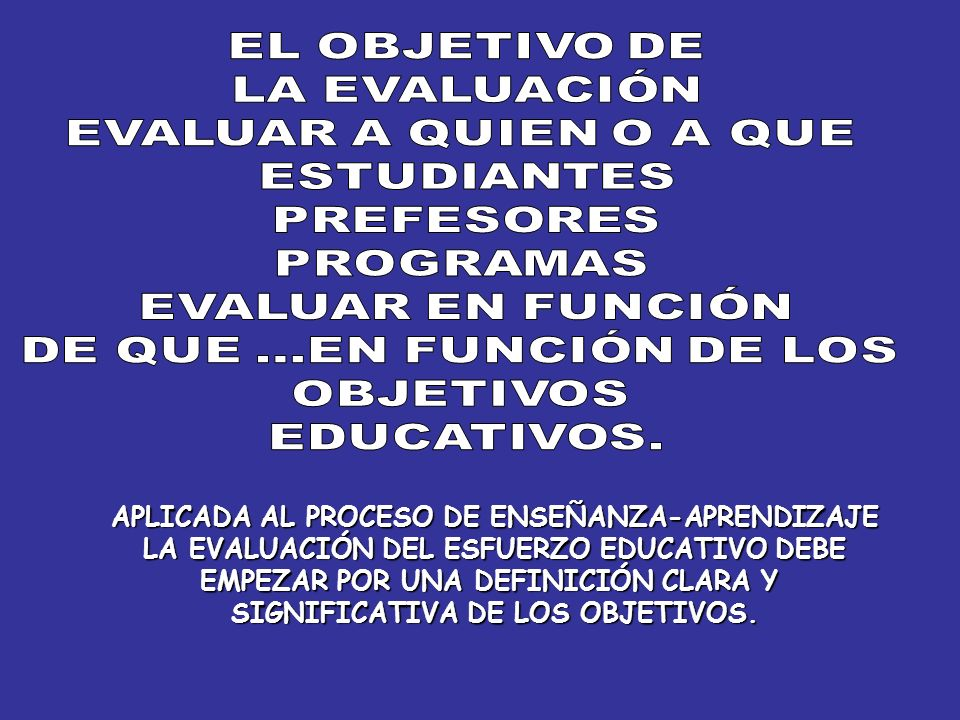 APLICADA AL PROCESO DE ENSEÑANZA-APRENDIZAJE LA EVALUACIÓN DEL ESFUERZO EDUCATIVO DEBE EMPEZAR POR UNA DEFINICIÓN CLARA Y SIGNIFICATIVA DE LOS OBJETIV