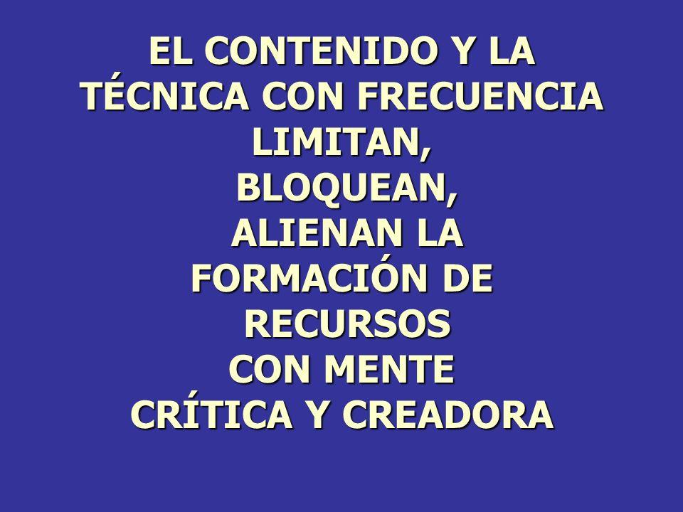 EL CONTENIDO Y LA TÉCNICA CON FRECUENCIA LIMITAN, BLOQUEAN, BLOQUEAN, ALIENAN LA ALIENAN LA FORMACIÓN DE RECURSOS RECURSOS CON MENTE CRÍTICA Y CREADOR
