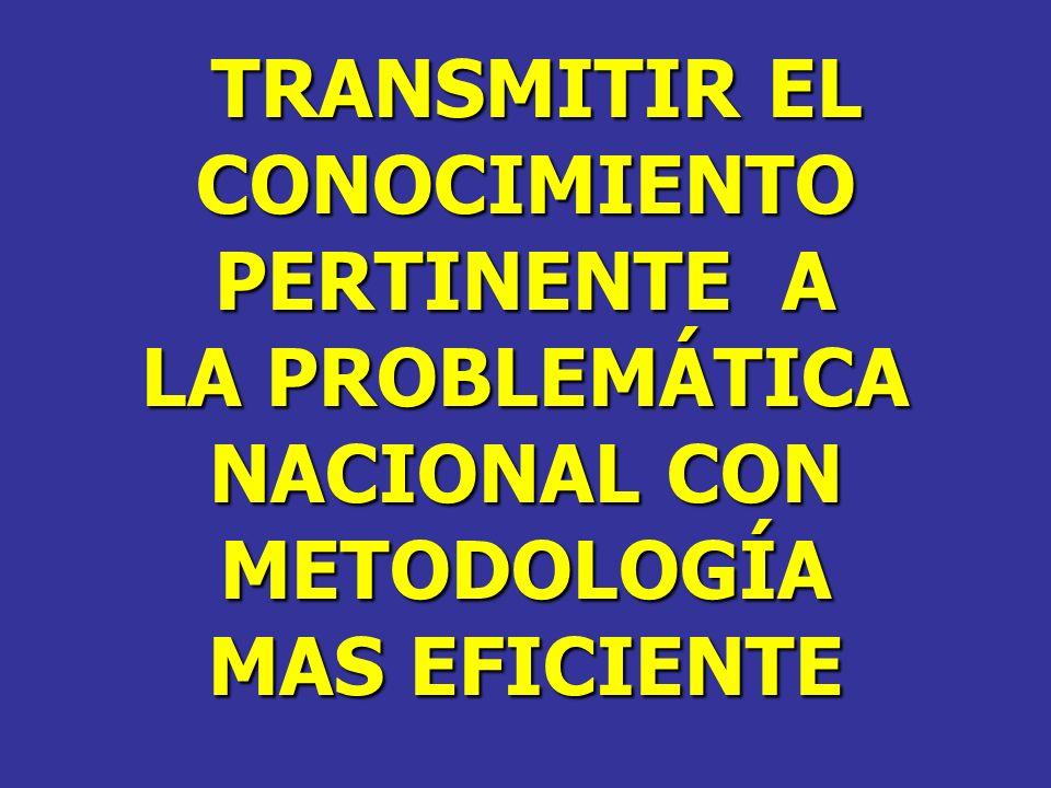 TRANSMITIR EL TRANSMITIR ELCONOCIMIENTO PERTINENTE A LA PROBLEMÁTICA NACIONAL CON METODOLOGÍA MAS EFICIENTE