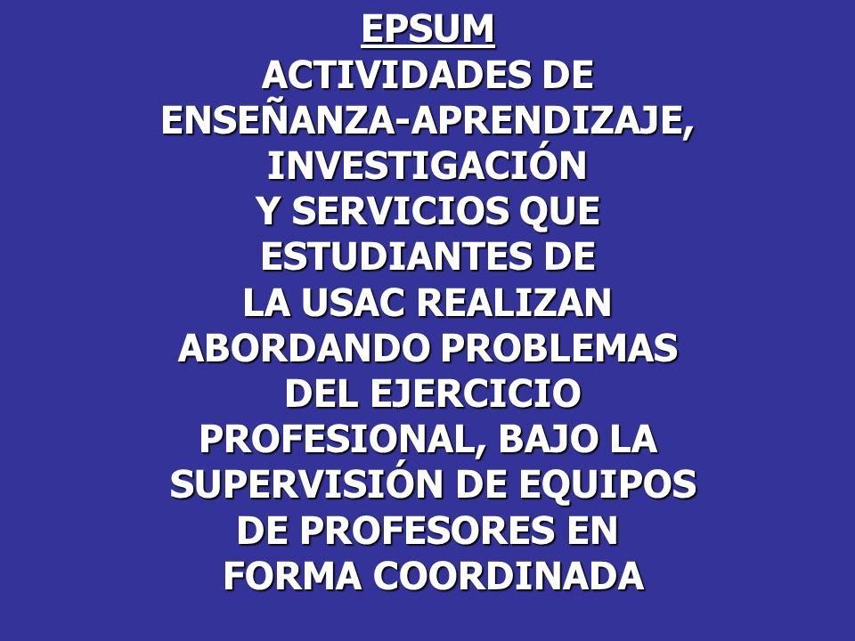 EPSUM ACTIVIDADES DE ENSEÑANZA-APRENDIZAJE,INVESTIGACIÓN Y SERVICIOS QUE ESTUDIANTES DE LA USAC REALIZAN ABORDANDO PROBLEMAS DEL EJERCICIO DEL EJERCIC