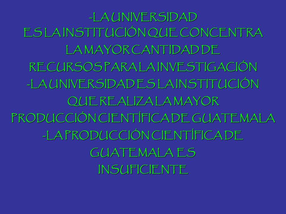 -LA UNIVERSIDAD ES LA INSTITUCIÓN QUE CONCENTRA LA MAYOR CANTIDAD DE RECURSOS PARA LA INVESTIGACIÓN -LA UNIVERSIDAD ES LA INSTITUCIÓN QUE REALIZA LA M