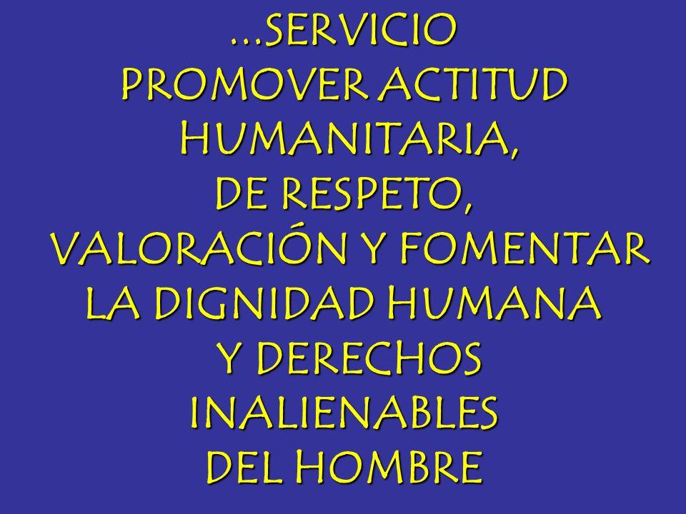 ...SERVICIO PROMOVER ACTITUD HUMANITARIA, HUMANITARIA, DE RESPETO, VALORACIÓN Y FOMENTAR VALORACIÓN Y FOMENTAR LA DIGNIDAD HUMANA Y DERECHOS Y DERECHO