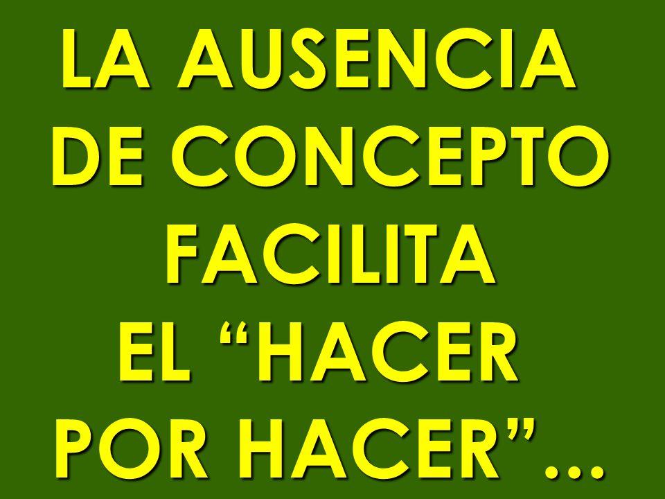 LA AUSENCIA DE CONCEPTO FACILITA EL HACER POR HACER...