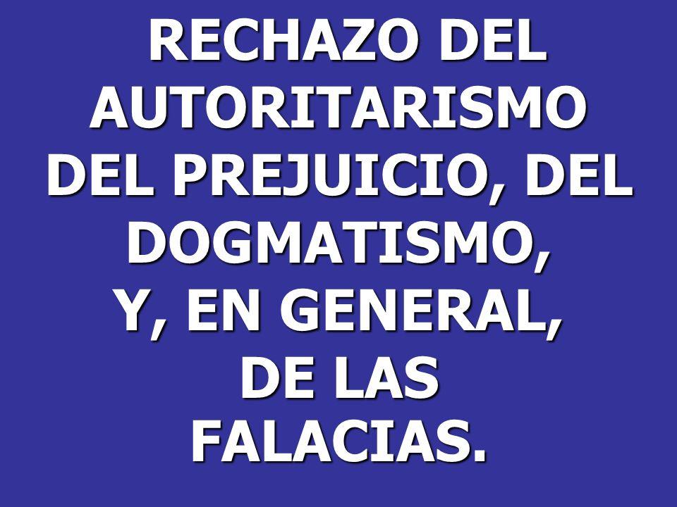 RECHAZO DEL RECHAZO DELAUTORITARISMO DEL PREJUICIO, DEL DOGMATISMO, Y, EN GENERAL, DE LAS FALACIAS.