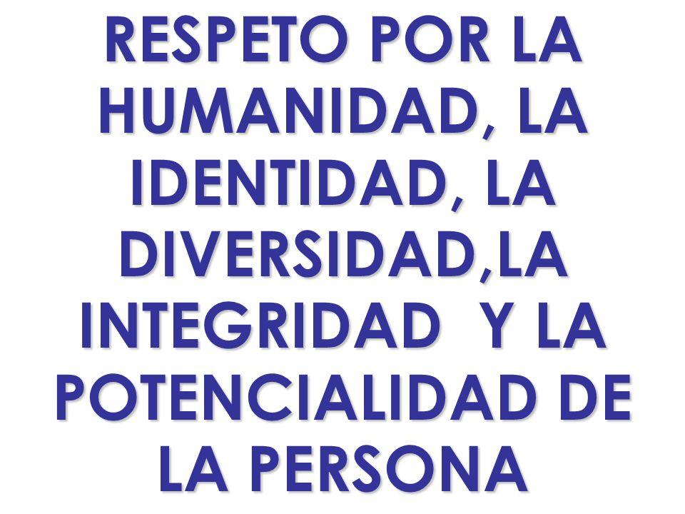 RESPETO POR LA HUMANIDAD, LA IDENTIDAD, LA DIVERSIDAD,LA INTEGRIDAD Y LA POTENCIALIDAD DE LA PERSONA