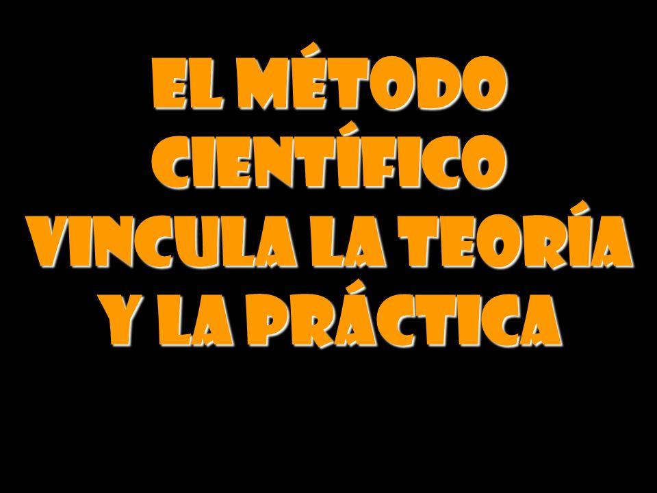 EL MÉTODO CIENTÍFICO VINCULA LA TEORÍA Y LA PRÁCTICA