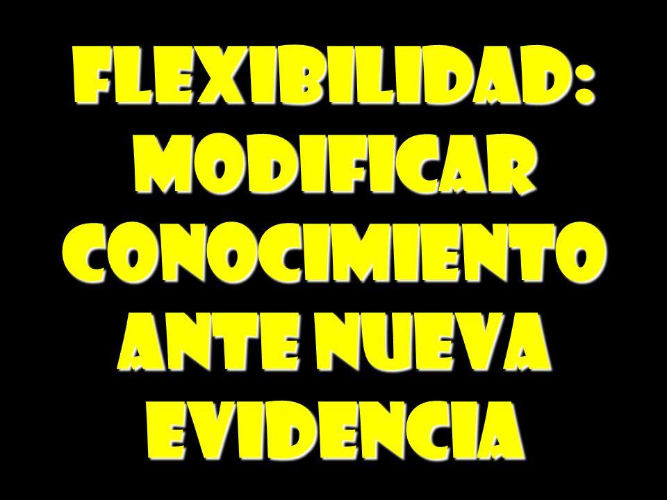 FLEXIBILIDAD:MODIFICARCONOCIMIENTO ANTE NUEVA EVIDENCIA