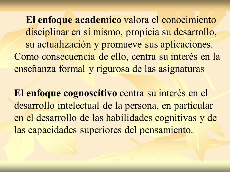 El enfoque academico valora el conocimiento disciplinar en sí mismo, propicia su desarrollo, su actualización y promueve sus aplicaciones. Como consec