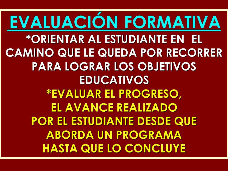 EVALUACIÓN FORMATIVA *ORIENTAR AL ESTUDIANTE EN EL CAMINO QUE LE QUEDA POR RECORRER PARA LOGRAR LOS OBJETIVOS EDUCATIVOS *EVALUAR EL PROGRESO, EL AVAN