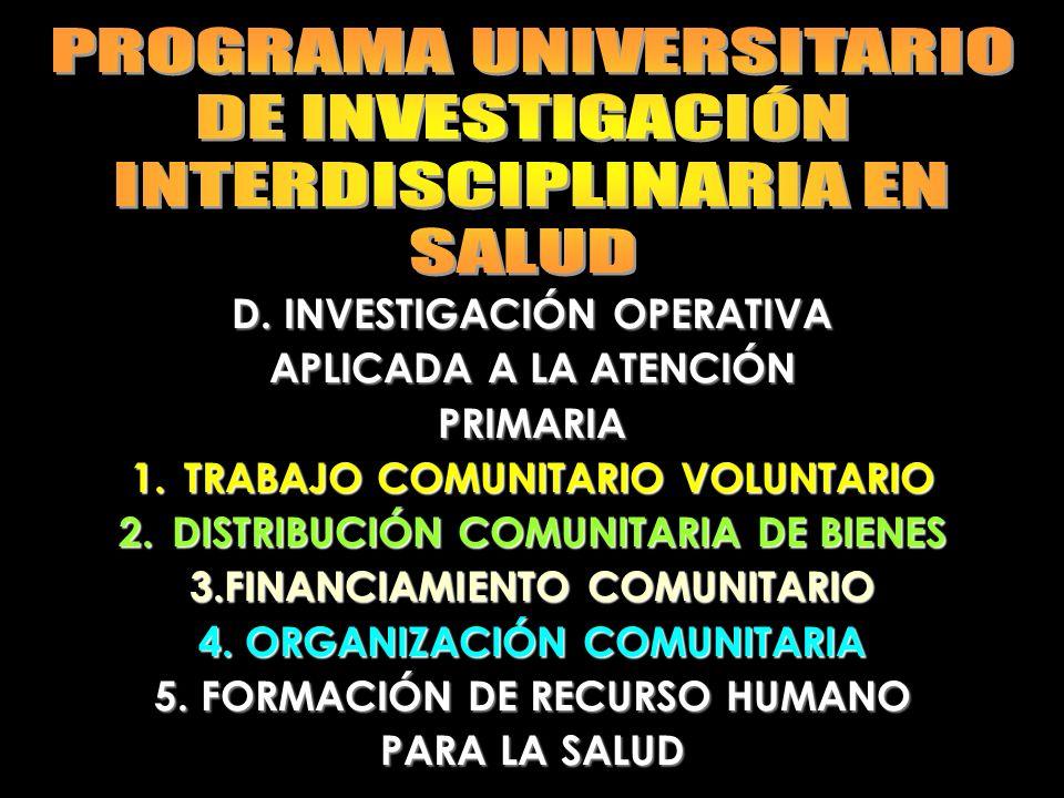 D. INVESTIGACIÓN OPERATIVA APLICADA A LA ATENCIÓN PRIMARIA 1.TRABAJO COMUNITARIO VOLUNTARIO 2.DISTRIBUCIÓN COMUNITARIA DE BIENES 3.FINANCIAMIENTO COMU