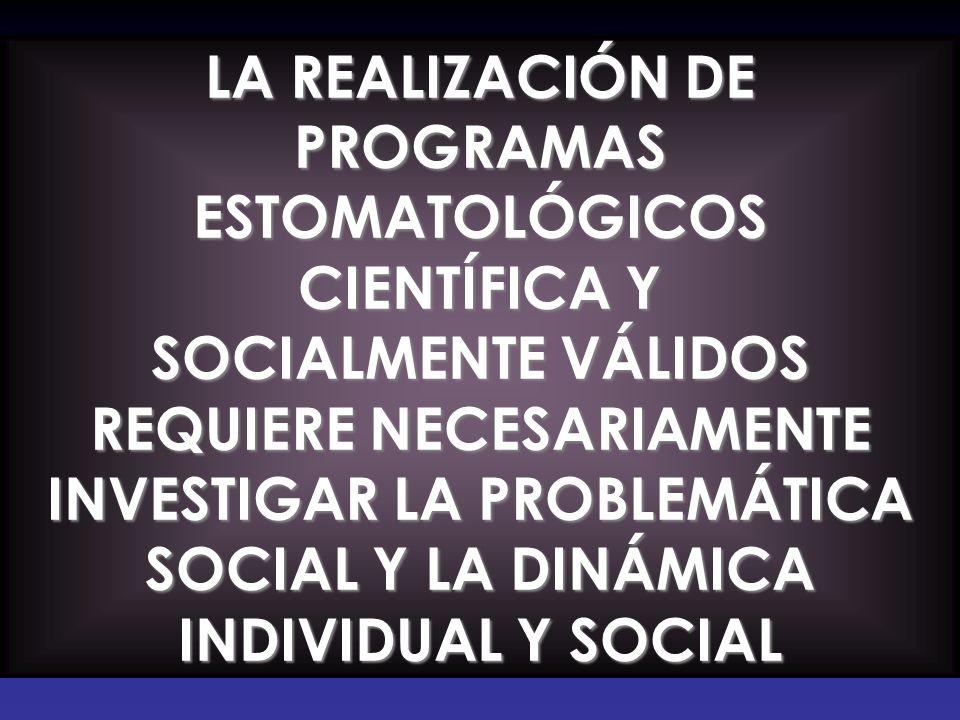 LA REALIZACIÓN DE PROGRAMAS ESTOMATOLÓGICOS CIENTÍFICA Y SOCIALMENTE VÁLIDOS REQUIERE NECESARIAMENTE INVESTIGAR LA PROBLEMÁTICA SOCIAL Y LA DINÁMICA I