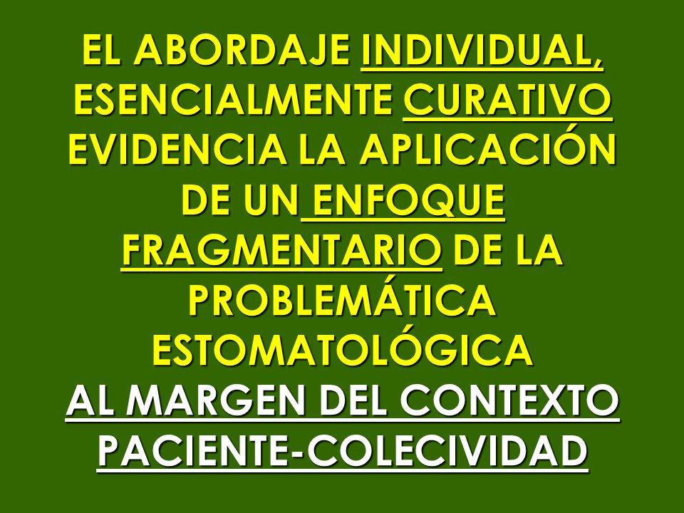 EL ABORDAJE INDIVIDUAL, ESENCIALMENTE CURATIVO EVIDENCIA LA APLICACIÓN DE UN ENFOQUE FRAGMENTARIO DE LA PROBLEMÁTICAESTOMATOLÓGICA AL MARGEN DEL CONTE