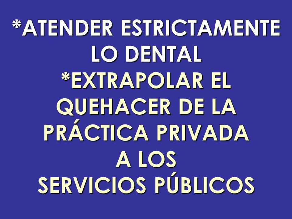 *ATENDER ESTRICTAMENTE LO DENTAL *EXTRAPOLAR EL QUEHACER DE LA PRÁCTICA PRIVADA A LOS SERVICIOS PÚBLICOS
