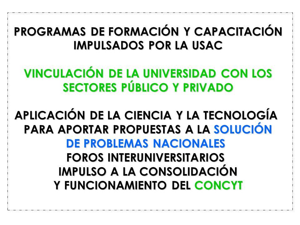 PROGRAMAS DE FORMACIÓN Y CAPACITACIÓN IMPULSADOS POR LA USAC VINCULACIÓN DE LA UNIVERSIDAD CON LOS SECTORES PÚBLICO Y PRIVADO APLICACIÓN DE LA CIENCIA