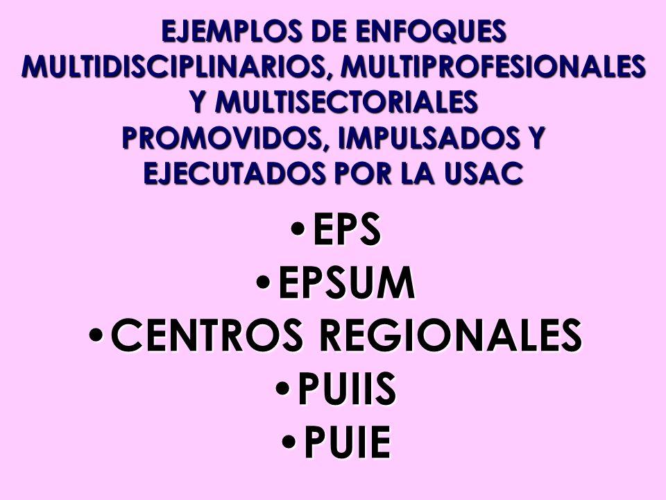 EJEMPLOS DE ENFOQUES MULTIDISCIPLINARIOS, MULTIPROFESIONALES Y MULTISECTORIALES PROMOVIDOS, IMPULSADOS Y EJECUTADOS POR LA USAC EPS EPS EPSUM EPSUM CE