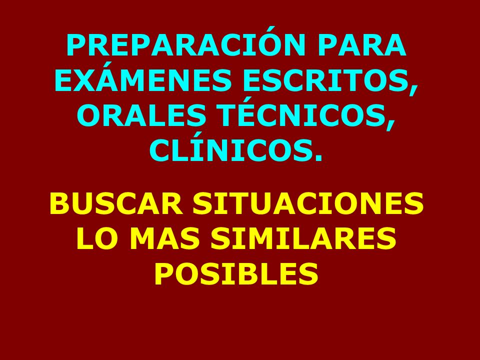 PREPARACIÓN PARA EXÁMENES ESCRITOS, ORALES TÉCNICOS, CLÍNICOS. BUSCAR SITUACIONES LO MAS SIMILARES POSIBLES