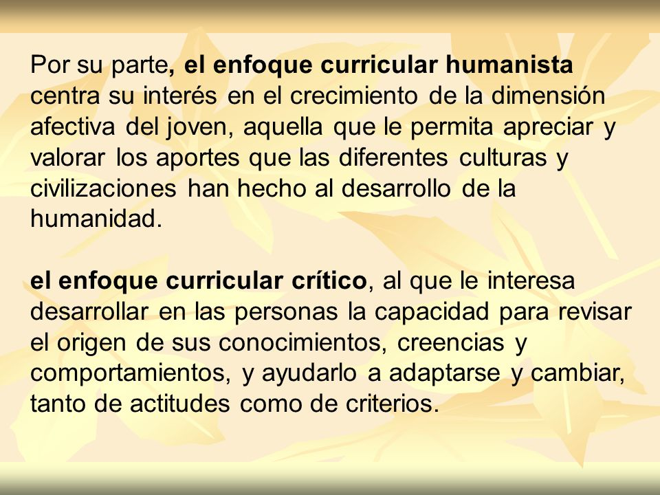 Por su parte, el enfoque curricular humanista centra su interés en el crecimiento de la dimensión afectiva del joven, aquella que le permita apreciar