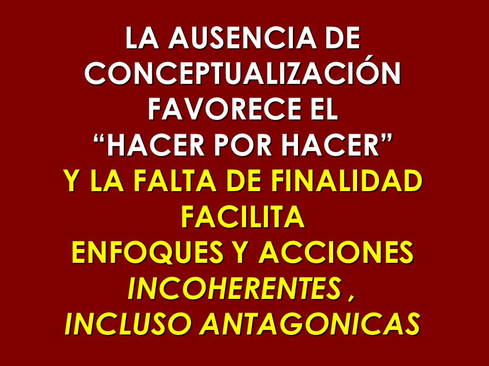 LA AUSENCIA DE CONCEPTUALIZACIÓN FAVORECE EL HACER POR HACER Y LA FALTA DE FINALIDAD FACILITA ENFOQUES Y ACCIONES INCOHERENTES, INCLUSO ANTAGONICAS