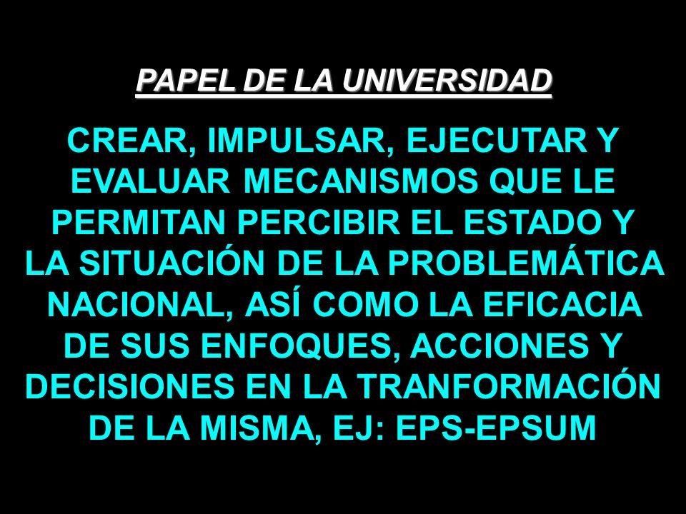 PAPEL DE LA UNIVERSIDAD CREAR, IMPULSAR, EJECUTAR Y EVALUAR MECANISMOS QUE LE PERMITAN PERCIBIR EL ESTADO Y LA SITUACIÓN DE LA PROBLEMÁTICA NACIONAL,