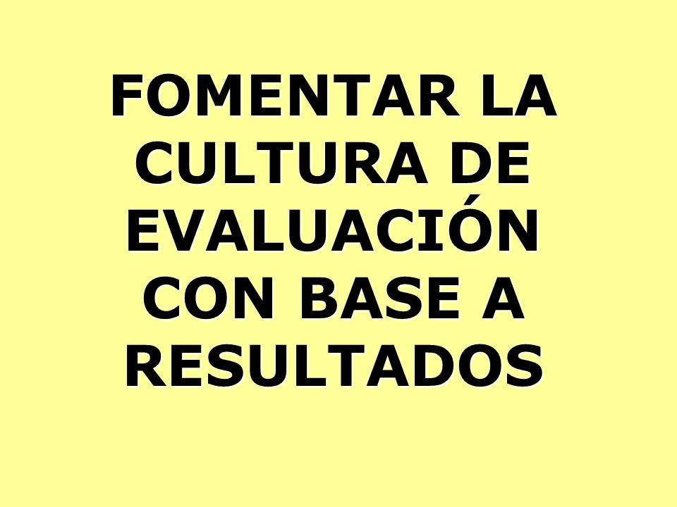 FOMENTAR LA CULTURA DE EVALUACIÓN CON BASE A RESULTADOS