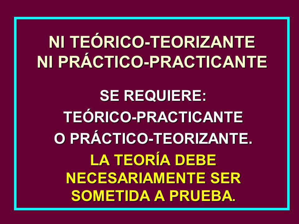 SE REQUIERE: TEÓRICO-PRACTICANTE O PRÁCTICO-TEORIZANTE. LA TEORÍA DEBE NECESARIAMENTE SER SOMETIDA A PRUEBA. NI TEÓRICO-TEORIZANTE NI PRÁCTICO-PRACTIC