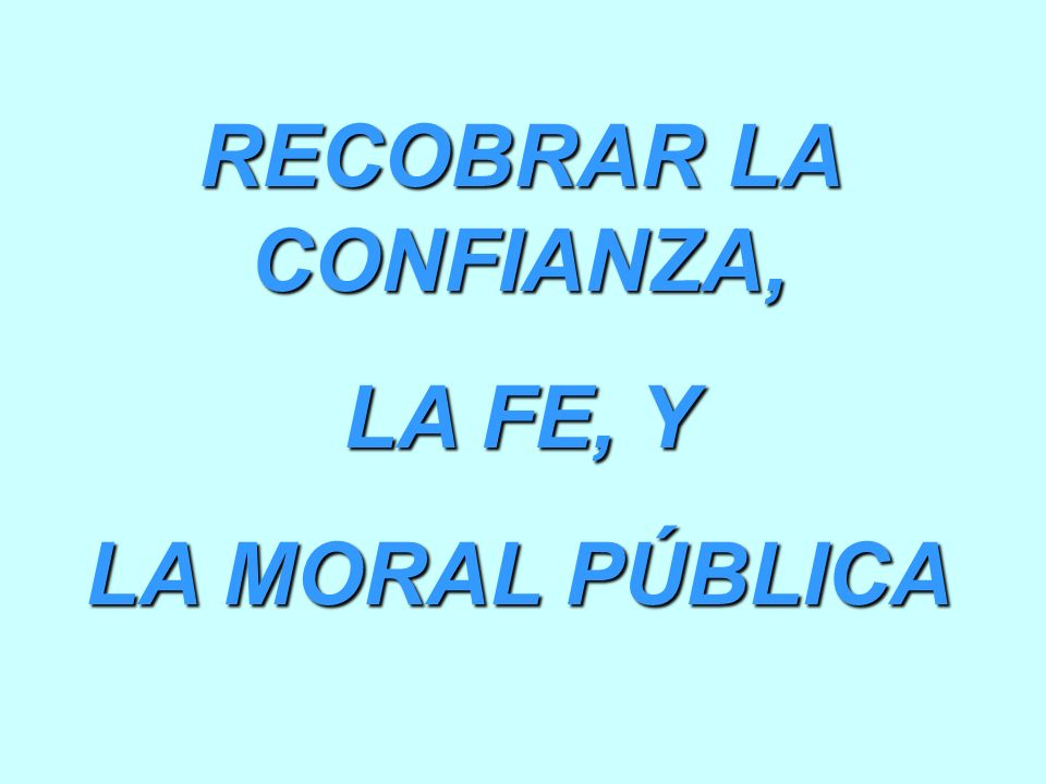 RECOBRAR LA CONFIANZA, LA FE, Y LA MORAL PÚBLICA