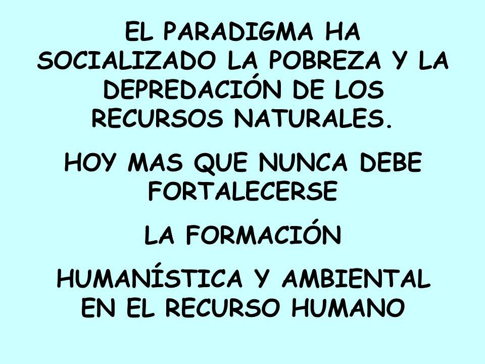 EL PARADIGMA HA SOCIALIZADO LA POBREZA Y LA DEPREDACIÓN DE LOS RECURSOS NATURALES. HOY MAS QUE NUNCA DEBE FORTALECERSE LA FORMACIÓN HUMANÍSTICA Y AMBI