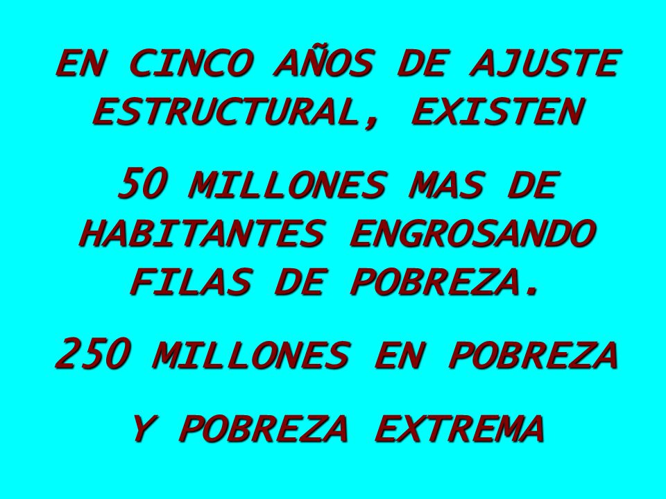 EN CINCO AÑOS DE AJUSTE ESTRUCTURAL, EXISTEN 50 MILLONES MAS DE HABITANTES ENGROSANDO FILAS DE POBREZA. 250 MILLONES EN POBREZA Y POBREZA EXTREMA