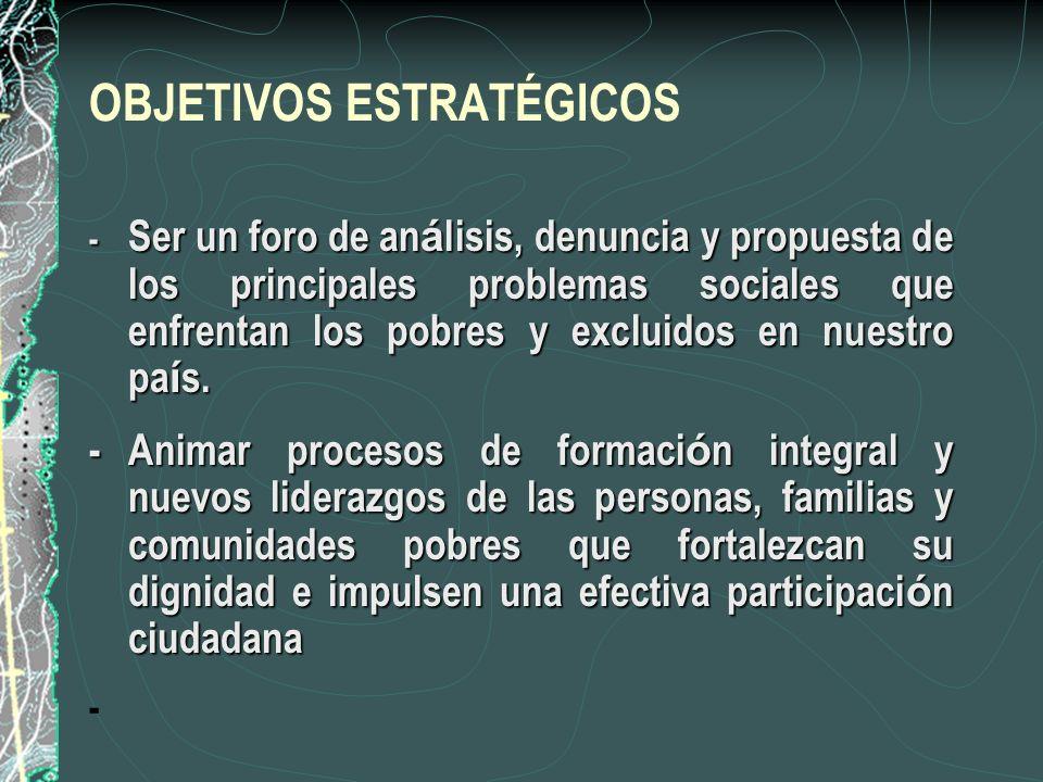 OBJETIVOS ESTRATÉGICOS - Ser un foro de an á lisis, denuncia y propuesta de los principales problemas sociales que enfrentan los pobres y excluidos en nuestro pa í s.