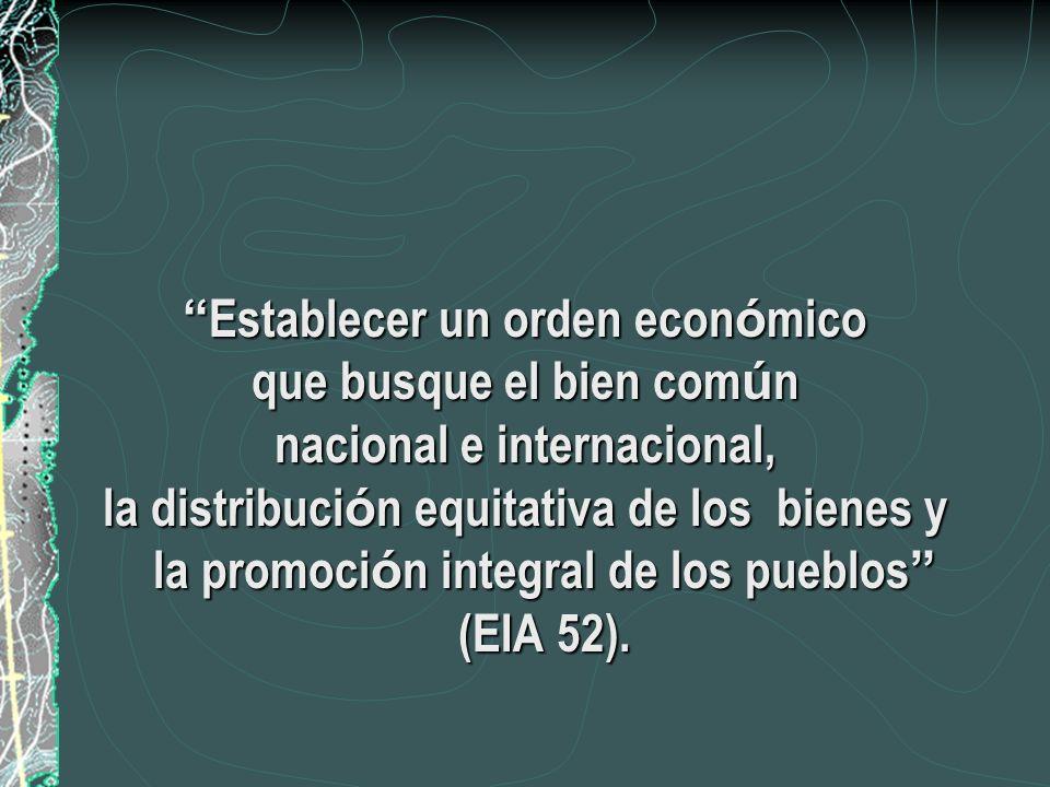 Establecer un orden econ ó mico Establecer un orden econ ó mico que busque el bien com ú n nacional e internacional, la distribuci ó n equitativa de los bienes y la promoci ó n integral de los pueblos (EIA 52).
