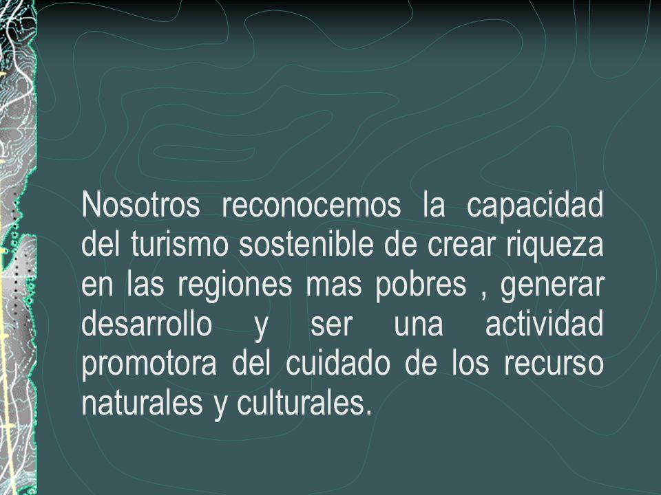 Nosotros reconocemos la capacidad del turismo sostenible de crear riqueza en las regiones mas pobres, generar desarrollo y ser una actividad promotora del cuidado de los recurso naturales y culturales.