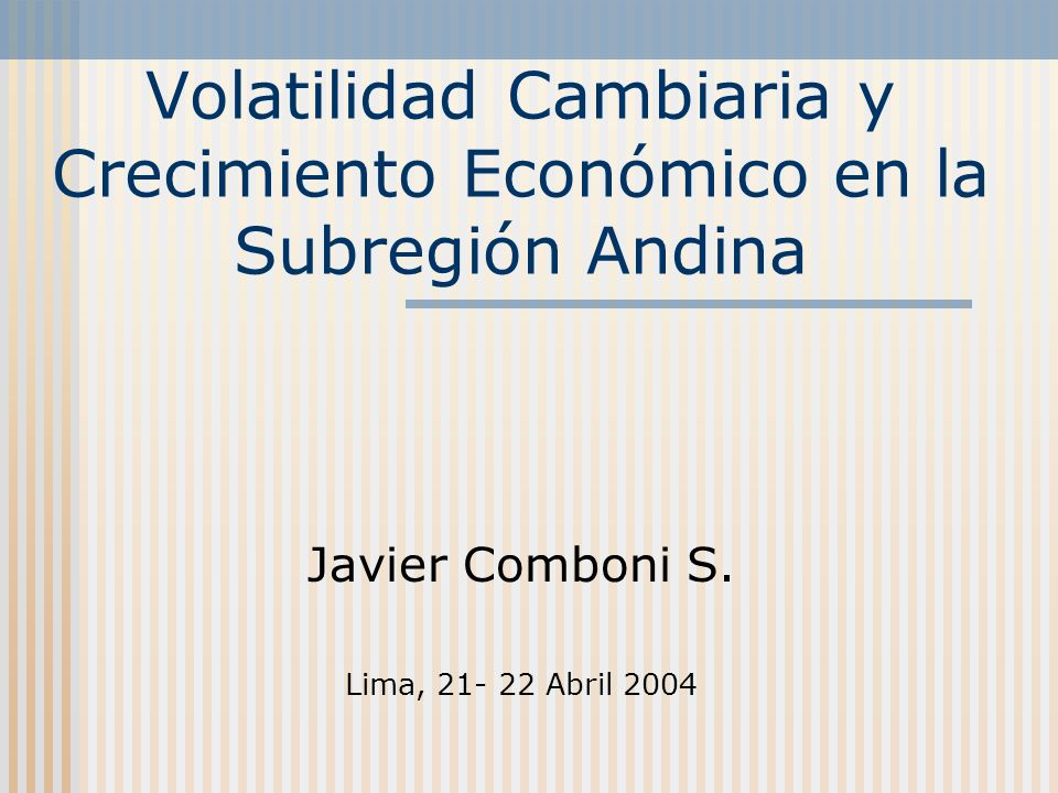 Volatilidad Cambiaria y Crecimiento Económico en la Subregión Andina Javier Comboni S. Lima, 21- 22 Abril 2004